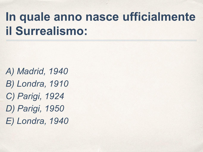 In quale anno nasce ufficialmente il Surrealismo: A) Madrid, 1940 B) Londra, 1910 C) Parigi, 1924 D) Parigi, 1950 E) Londra, 1940