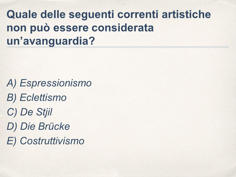 Quale delle seguenti correnti artistiche non può essere considerata un'avanguardia? A) Espressionismo B) Eclettismo C) De Stjil D) Die Brücke E) Costr
