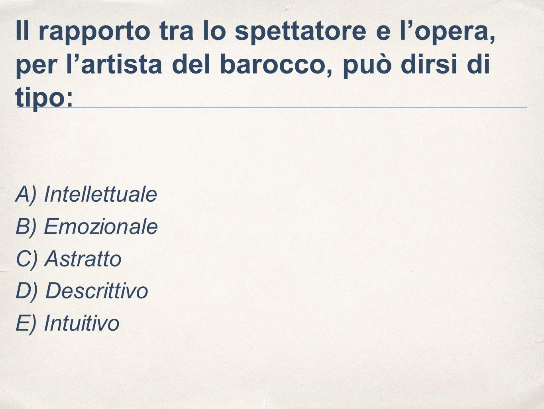 Il rapporto tra lo spettatore e l'opera, per l'artista del barocco, può dirsi di tipo: A) Intellettuale B) Emozionale C) Astratto D) Descrittivo E) In