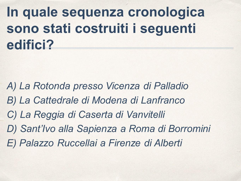 In quale sequenza cronologica sono stati costruiti i seguenti edifici? A) La Rotonda presso Vicenza di Palladio B) La Cattedrale di Modena di Lanfranc