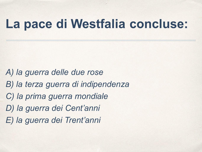La pace di Westfalia concluse: A) la guerra delle due rose B) la terza guerra di indipendenza C) la prima guerra mondiale D) la guerra dei Cent'anni E) la guerra dei Trent'anni