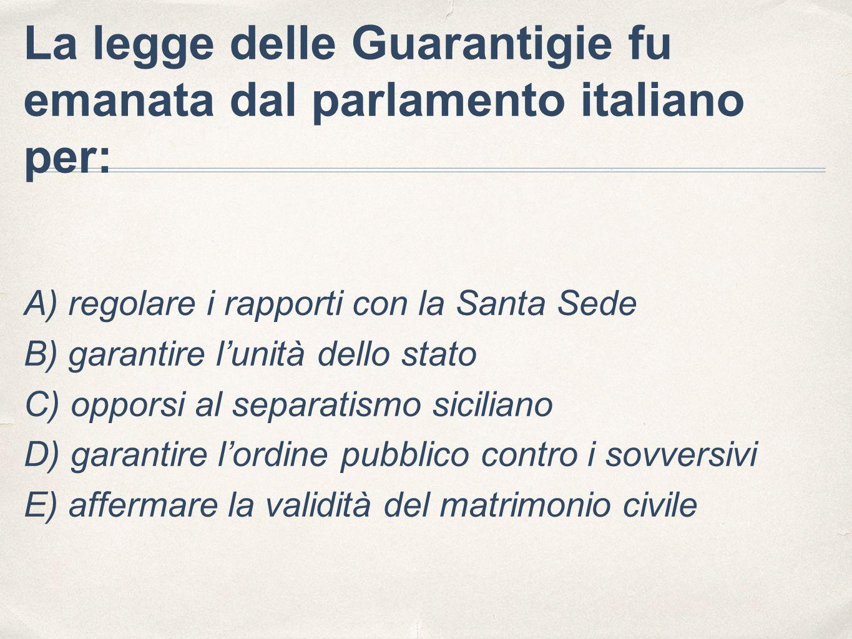 La legge delle Guarantigie fu emanata dal parlamento italiano per: A) regolare i rapporti con la Santa Sede B) garantire l'unità dello stato C) opporsi al separatismo siciliano D) garantire l'ordine pubblico contro i sovversivi E) affermare la validità del matrimonio civile