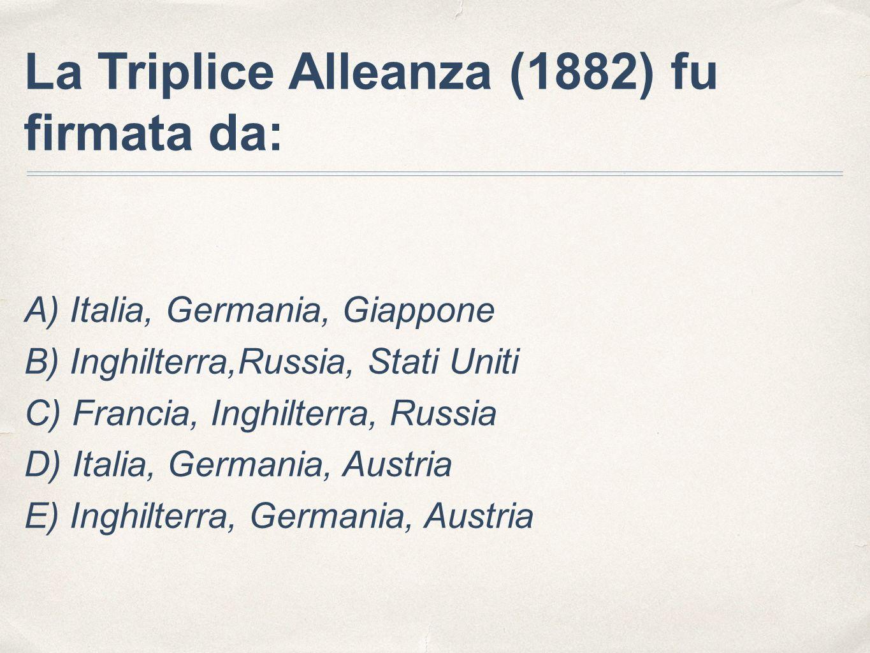 La Triplice Alleanza (1882) fu firmata da: A) Italia, Germania, Giappone B) Inghilterra,Russia, Stati Uniti C) Francia, Inghilterra, Russia D) Italia, Germania, Austria E) Inghilterra, Germania, Austria