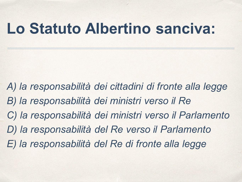 Lo Statuto Albertino sanciva: A) la responsabilità dei cittadini di fronte alla legge B) la responsabilità dei ministri verso il Re C) la responsabili