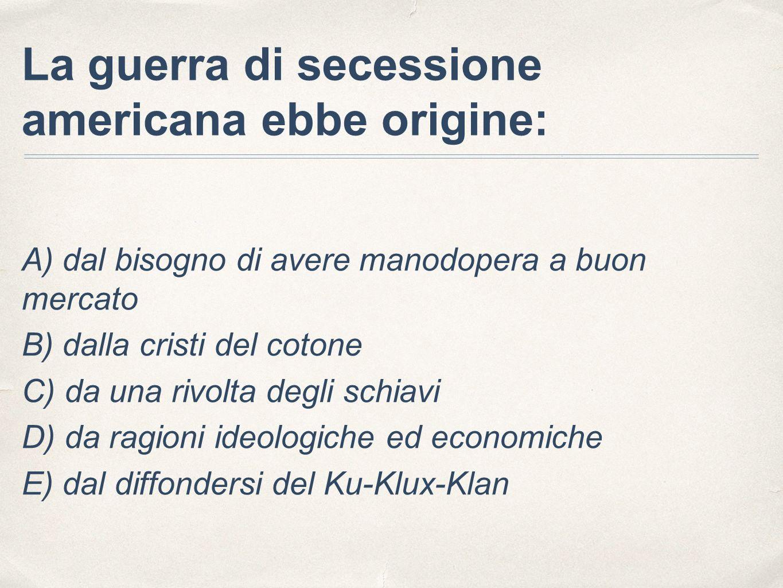 La guerra di secessione americana ebbe origine: A) dal bisogno di avere manodopera a buon mercato B) dalla cristi del cotone C) da una rivolta degli s