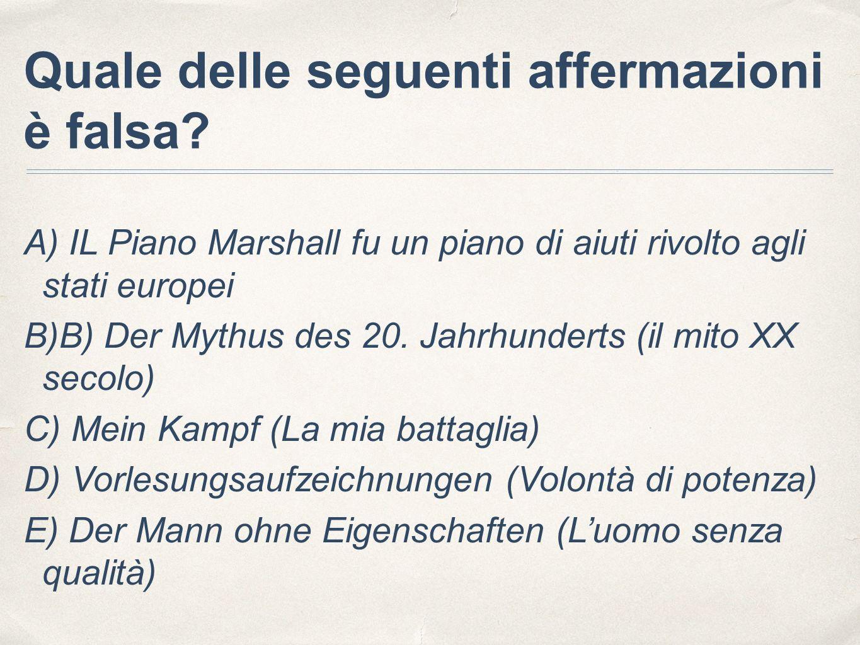 Quale delle seguenti affermazioni è falsa? A) IL Piano Marshall fu un piano di aiuti rivolto agli stati europei B)B) Der Mythus des 20. Jahrhunderts (
