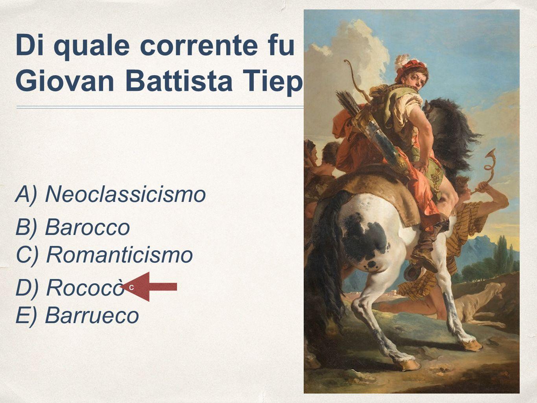 Di quale corrente fu esponente Giovan Battista Tiepolo? A) Neoclassicismo B) Barocco C) Romanticismo D) Rococò E) Barrueco c
