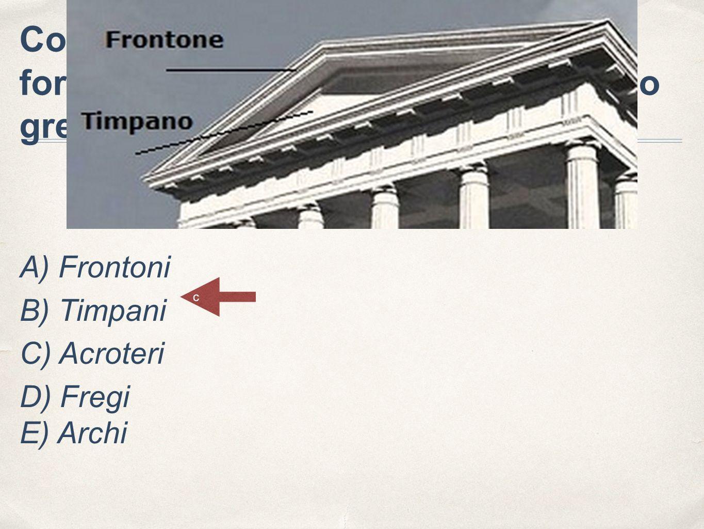 Come sono chiamate le aperture a forma di triangolo nel tetto del tempio greco? A) Frontoni B) Timpani C) Acroteri D) Fregi E) Archi c