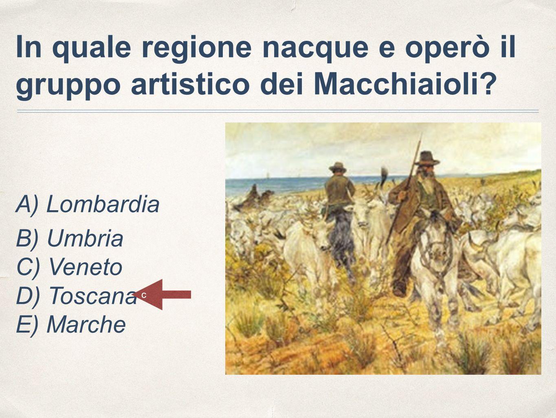 In quale regione nacque e operò il gruppo artistico dei Macchiaioli? A) Lombardia B) Umbria C) Veneto D) Toscana E) Marche c