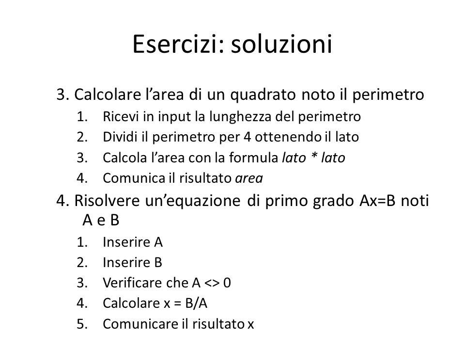 Esercizi: soluzioni 3. Calcolare l'area di un quadrato noto il perimetro 1.Ricevi in input la lunghezza del perimetro 2.Dividi il perimetro per 4 otte