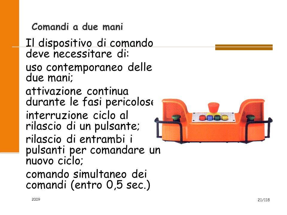 2009 21/118 Comandi a due mani Il dispositivo di comando deve necessitare di: uso contemporaneo delle due mani; attivazione continua durante le fasi p