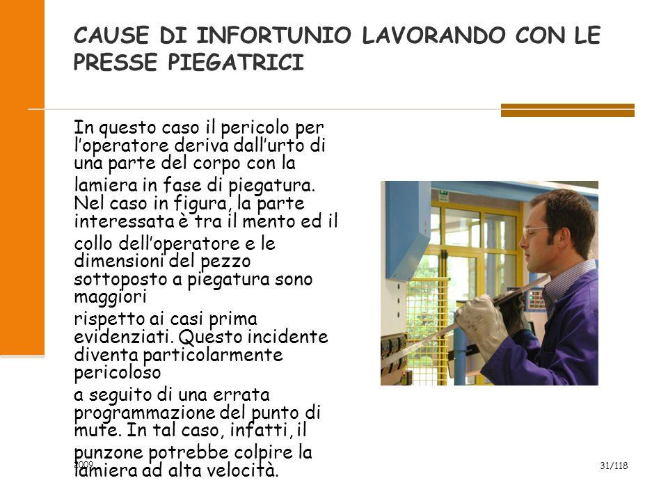 2009 31/118 CAUSE DI INFORTUNIO LAVORANDO CON LE PRESSE PIEGATRICI In questo caso il pericolo per l'operatore deriva dall'urto di una parte del corpo con la lamiera in fase di piegatura.