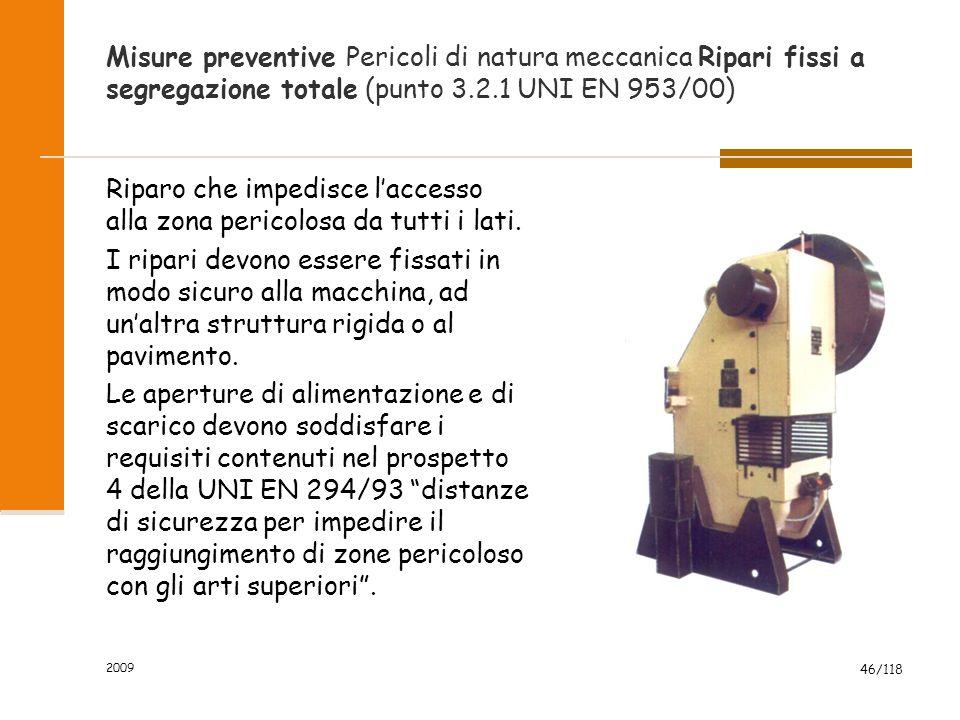 2009 46/118 Misure preventive Pericoli di natura meccanica Ripari fissi a segregazione totale (punto 3.2.1 UNI EN 953/00) Riparo che impedisce l'accesso alla zona pericolosa da tutti i lati.