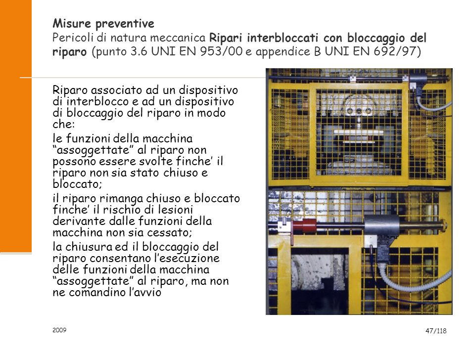 2009 47/118 Misure preventive Pericoli di natura meccanica Ripari interbloccati con bloccaggio del riparo (punto 3.6 UNI EN 953/00 e appendice B UNI E