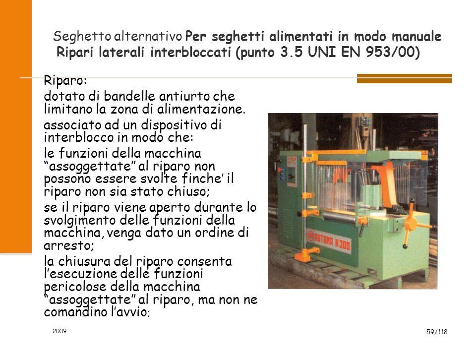 2009 59/118 Seghetto alternativo Per seghetti alimentati in modo manuale Ripari laterali interbloccati (punto 3.5 UNI EN 953/00) Riparo: dotato di bandelle antiurto che limitano la zona di alimentazione.