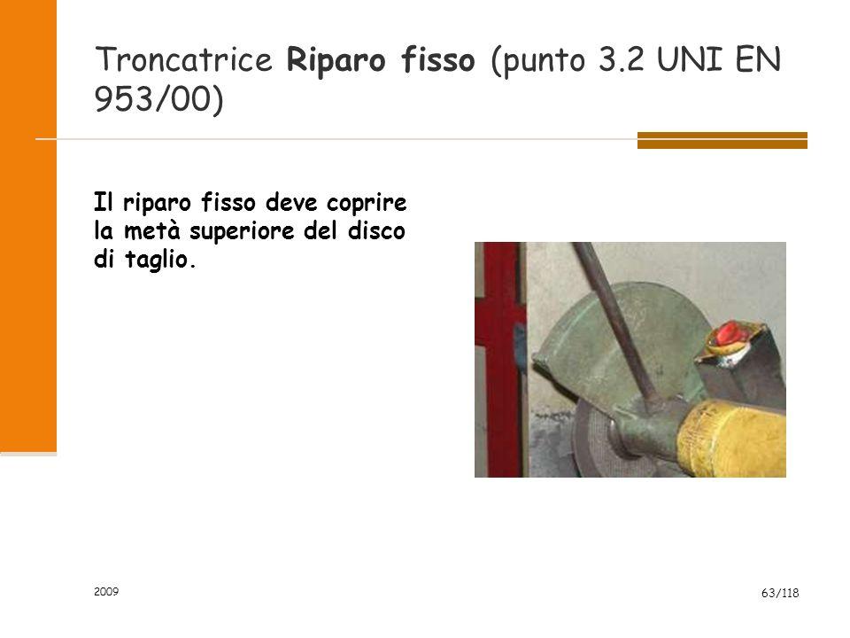 2009 63/118 Troncatrice Riparo fisso (punto 3.2 UNI EN 953/00) Il riparo fisso deve coprire la metà superiore del disco di taglio.