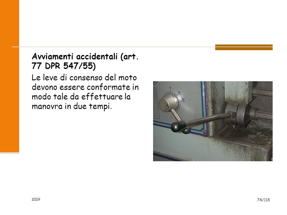 2009 74/118 Avviamenti accidentali (art. 77 DPR 547/55) Le leve di consenso del moto devono essere conformate in modo tale da effettuare la manovra in