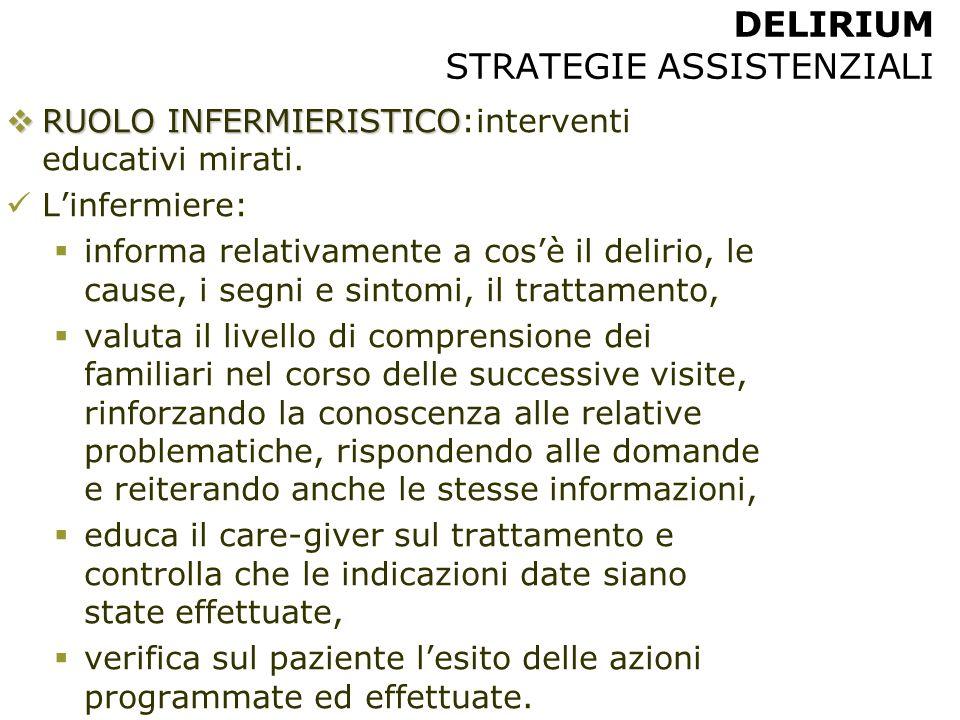 DELIRIUM STRATEGIE ASSISTENZIALI  RUOLO INFERMIERISTICO  RUOLO INFERMIERISTICO:interventi educativi mirati. L'infermiere:  informa relativamente a