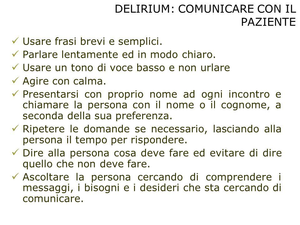 DELIRIUM: COMUNICARE CON IL PAZIENTE Usare frasi brevi e semplici. Parlare lentamente ed in modo chiaro. Usare un tono di voce basso e non urlare Agir