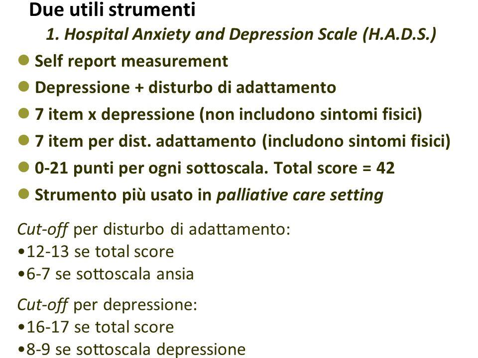Due utili strumenti 1. Hospital Anxiety and Depression Scale (H.A.D.S.) Self report measurement Depressione + disturbo di adattamento 7 item x depress