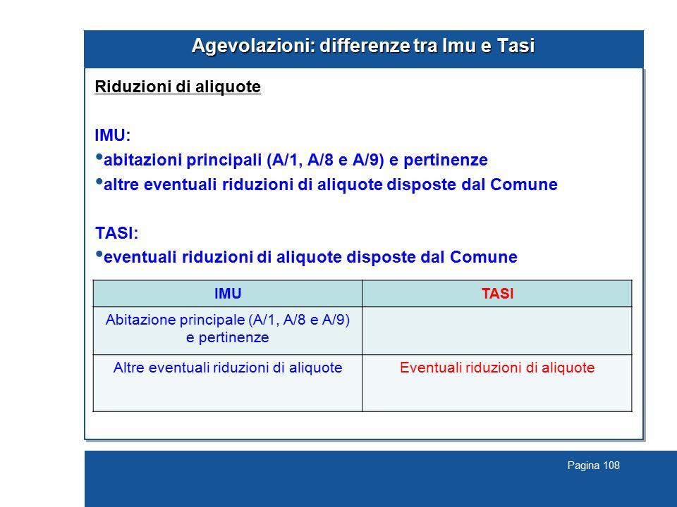 Pagina 108 Agevolazioni: differenze tra Imu e Tasi Riduzioni di aliquote IMU: abitazioni principali (A/1, A/8 e A/9) e pertinenze altre eventuali ridu