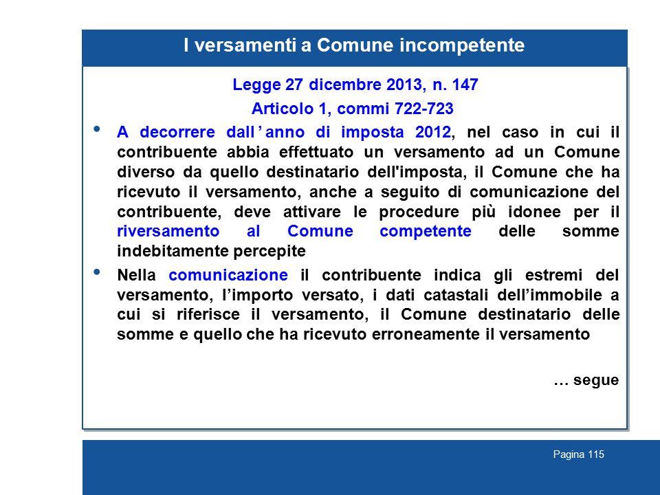 Pagina 115 I versamenti a Comune incompetente Legge 27 dicembre 2013, n. 147 Articolo 1, commi 722-723 A decorrere dall'anno di imposta 2012, nel caso