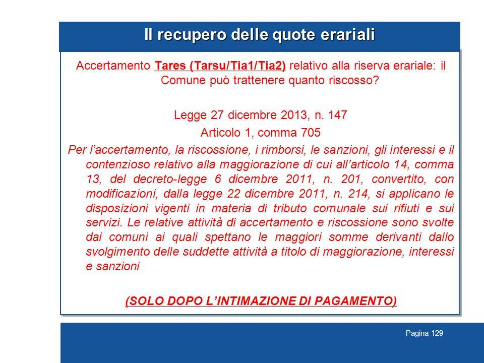 Pagina 129 Il recupero delle quote erariali Accertamento Tares (Tarsu/Tia1/Tia2) relativo alla riserva erariale: il Comune può trattenere quanto risco