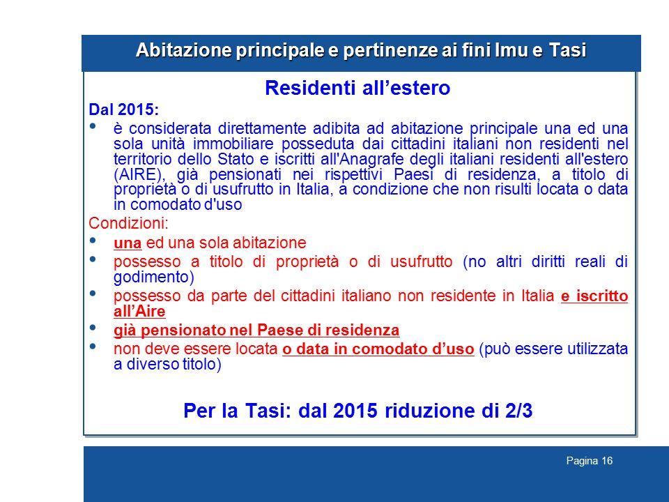 Pagina 16 Abitazione principale e pertinenze ai fini Imu e Tasi Residenti all'estero Dal 2015: è considerata direttamente adibita ad abitazione princi