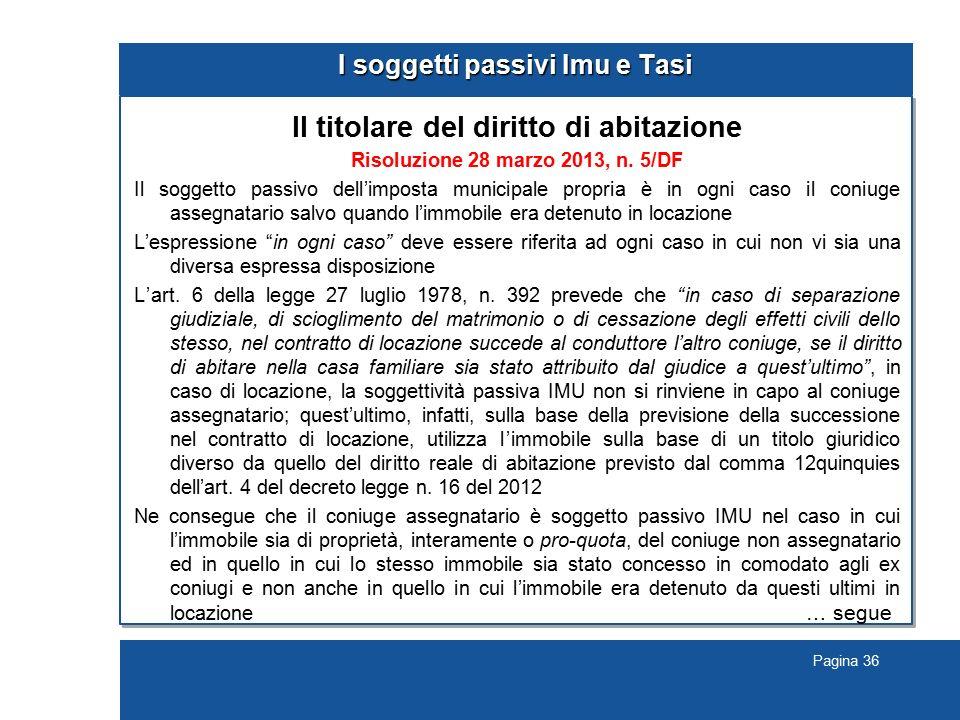 Pagina 36 I soggetti passivi Imu e Tasi Il titolare del diritto di abitazione Risoluzione 28 marzo 2013, n. 5/DF Il soggetto passivo dell'imposta muni
