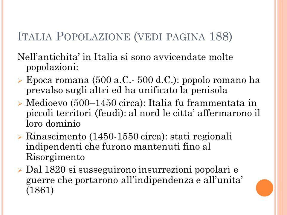 I TALIA P OPOLAZIONE ( VEDI PAGINA 188) Nell'antichita' in Italia si sono avvicendate molte popolazioni:  Epoca romana (500 a.C.- 500 d.C.): popolo romano ha prevalso sugli altri ed ha unificato la penisola  Medioevo (500–1450 circa): Italia fu frammentata in piccoli territori (feudi): al nord le citta' affermarono il loro dominio  Rinascimento (1450-1550 circa): stati regionali indipendenti che furono mantenuti fino al Risorgimento  Dal 1820 si susseguirono insurrezioni popolari e guerre che portarono all'indipendenza e all'unita' (1861)