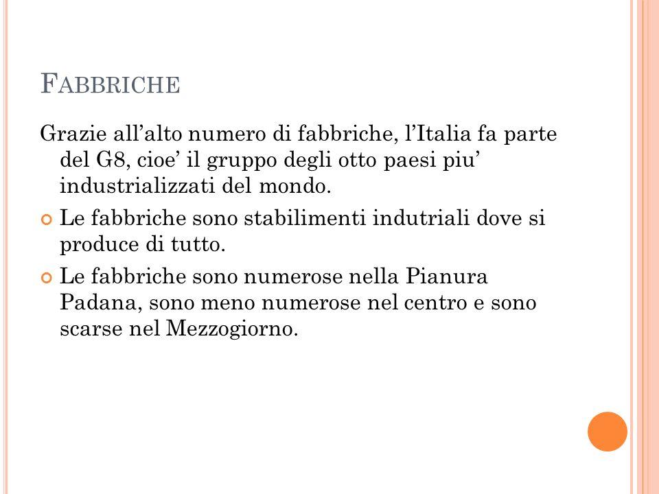 F ABBRICHE Grazie all'alto numero di fabbriche, l'Italia fa parte del G8, cioe' il gruppo degli otto paesi piu' industrializzati del mondo.