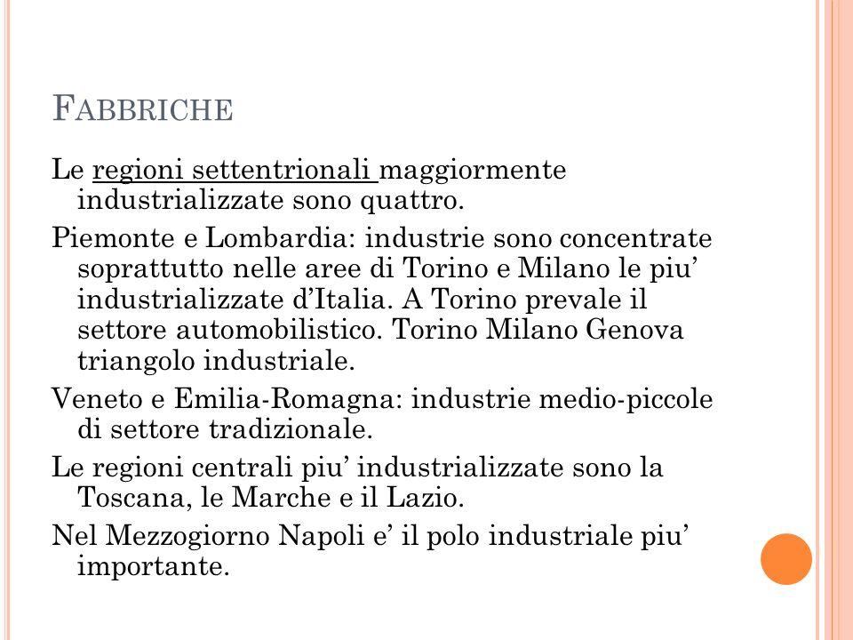 F ABBRICHE Le regioni settentrionali maggiormente industrializzate sono quattro. Piemonte e Lombardia: industrie sono concentrate soprattutto nelle ar