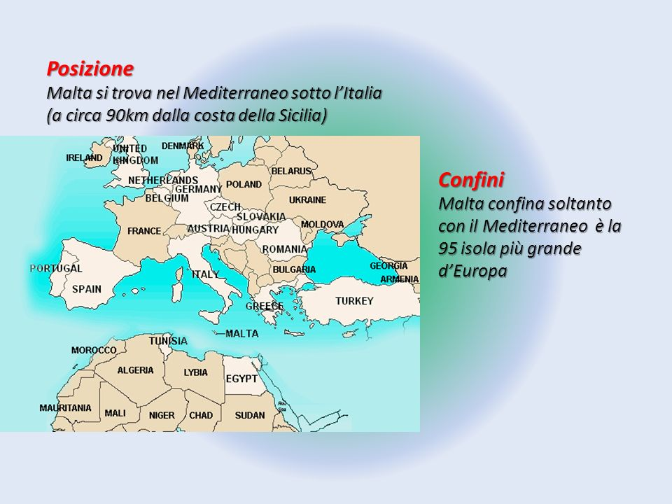 Posizione Malta si trova nel Mediterraneo sotto l'Italia (a circa 90km dalla costa della Sicilia) Confini Malta confina soltanto con il Mediterraneo è
