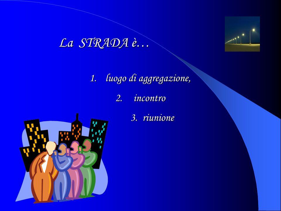 La STRADA è… 1.luogo di aggregazione, 2. incontro 3. riunione 3. riunione