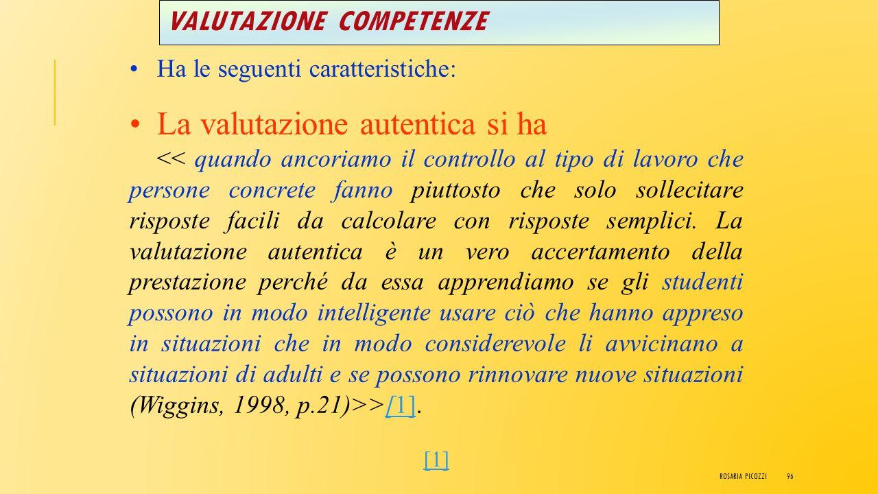 VALUTAZIONE COMPETENZE Ha le seguenti caratteristiche: La valutazione autentica, inoltre, persegue: >[1][1] ROSARIA PICOZZI95