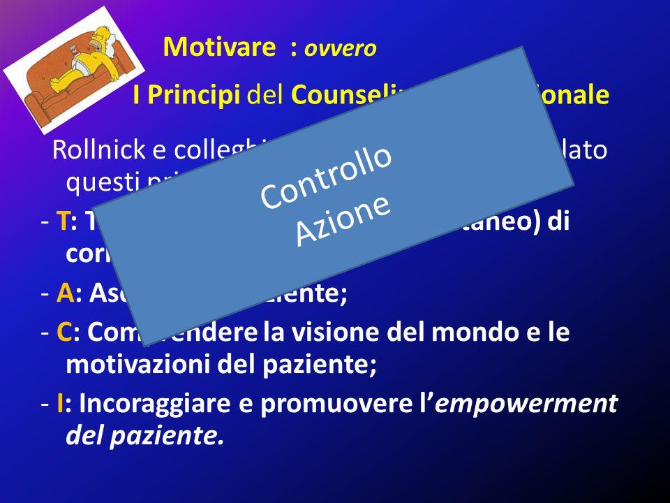 I Principi del Counseling Motivazionale Rollnick e colleghi nel 2008 hanno riformulato questi principi secondo l acronimo TACI2: - T: Trattenersi dal desiderio (spontaneo) di correggere; - A: Ascoltare il paziente; - C: Comprendere la visione del mondo e le motivazioni del paziente; - I: Incoraggiare e promuovere l'empowerment del paziente.