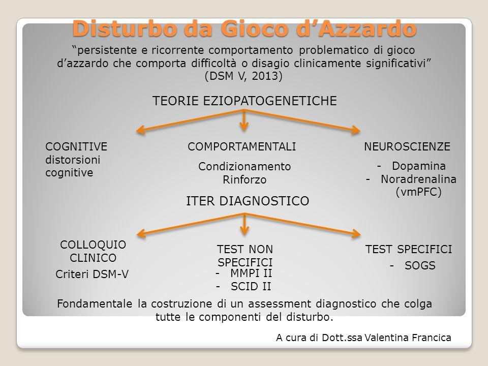 Disturbo da Gioco d'Azzardo persistente e ricorrente comportamento problematico di gioco d'azzardo che comporta difficoltà o disagio clinicamente significativi (DSM V, 2013) TEORIE EZIOPATOGENETICHE ITER DIAGNOSTICO COGNITIVE distorsioni cognitive COMPORTAMENTALINEUROSCIENZE Condizionamento Rinforzo -Dopamina -Noradrenalina (vmPFC) COLLOQUIO CLINICO TEST NON SPECIFICI TEST SPECIFICI -MMPI II -SCID II -SOGS Fondamentale la costruzione di un assessment diagnostico che colga tutte le componenti del disturbo.