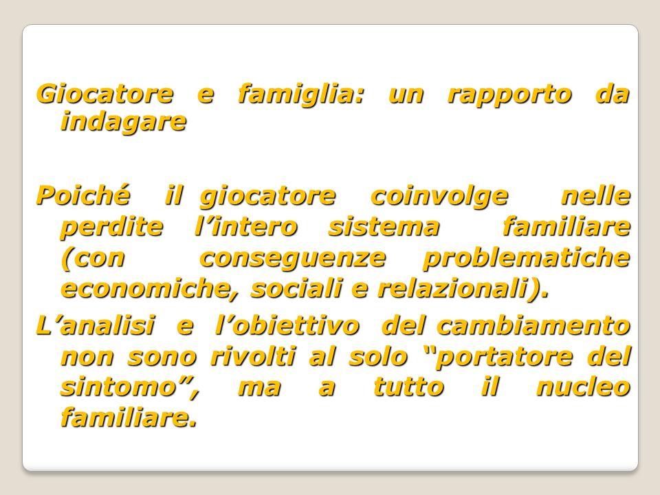 Giocatore e famiglia: un rapporto da indagare Poiché il giocatore coinvolge nelle perdite l'intero sistema familiare (con conseguenze problematiche economiche, sociali e relazionali).
