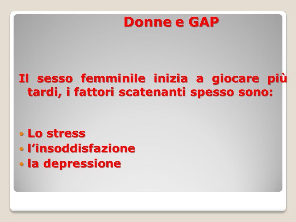 Donne e GAP Il sesso femminile inizia a giocare più tardi, i fattori scatenanti spesso sono: Lo stress Lo stress l'insoddisfazione l'insoddisfazione la depressione la depressione