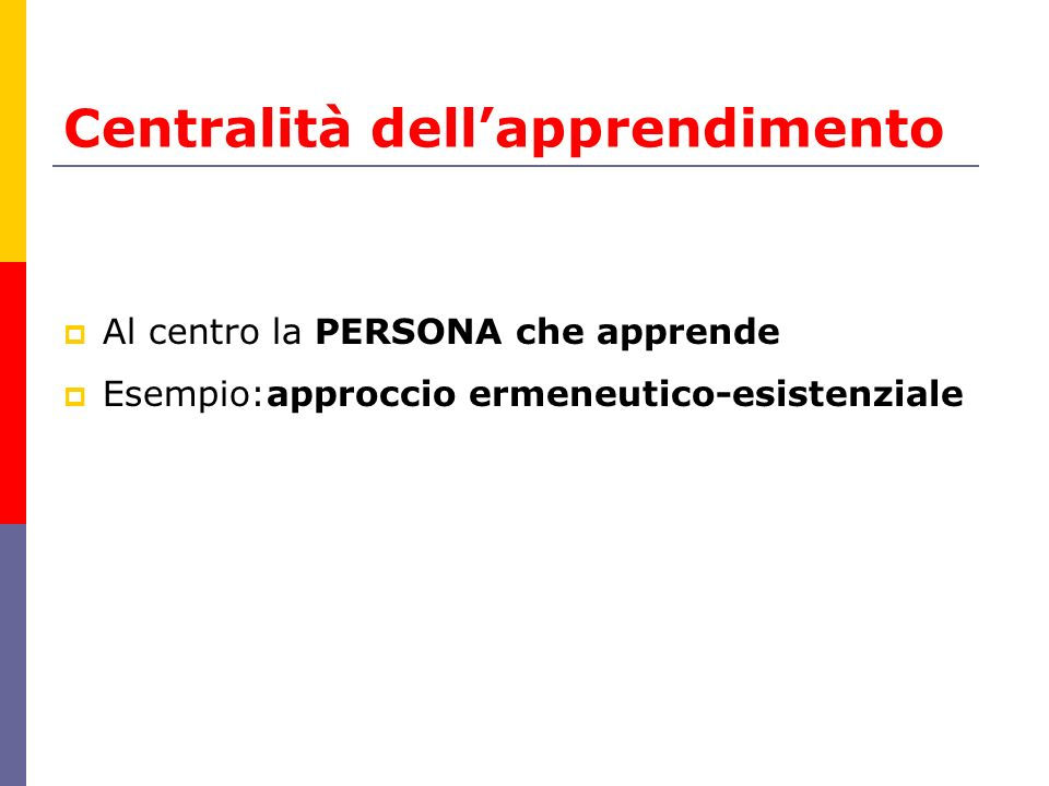  Al centro la PERSONA che apprende  Esempio:approccio ermeneutico-esistenziale Centralità dell'apprendimento
