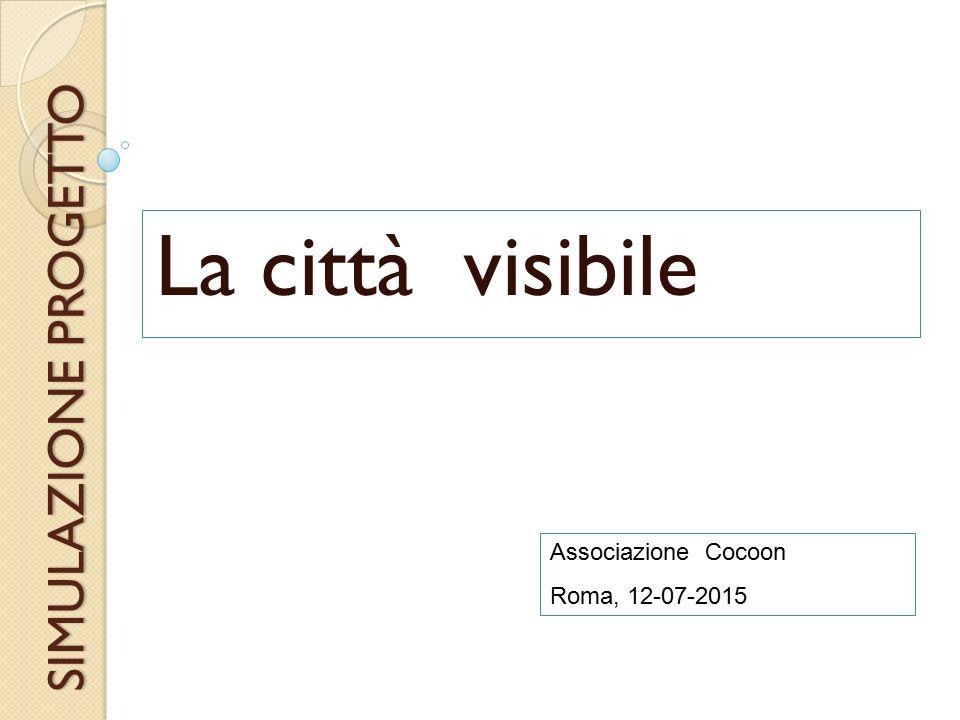 SIMULAZIONE PROGETTO La città visibile Associazione Cocoon Roma, 12-07-2015