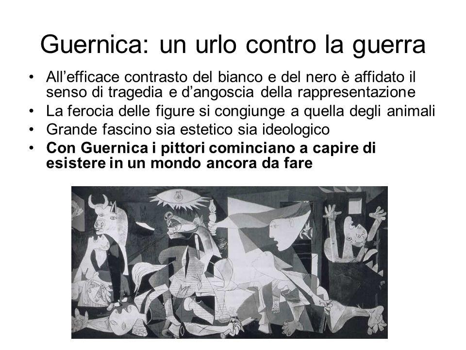 Guernica: un urlo contro la guerra All'efficace contrasto del bianco e del nero è affidato il senso di tragedia e d'angoscia della rappresentazione La ferocia delle figure si congiunge a quella degli animali Grande fascino sia estetico sia ideologico Con Guernica i pittori cominciano a capire di esistere in un mondo ancora da fare