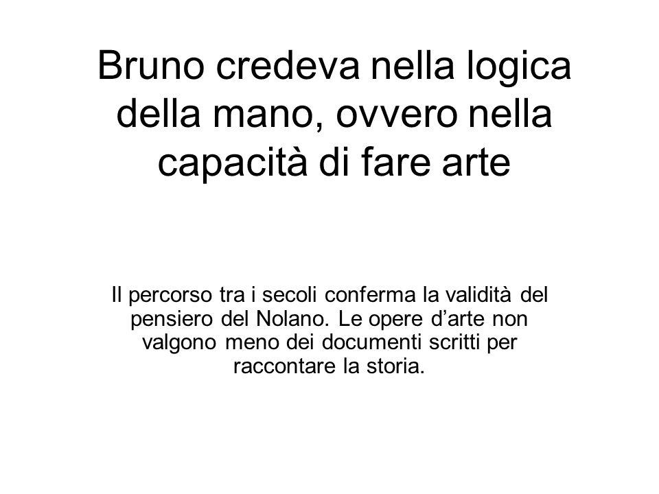 Bruno credeva nella logica della mano, ovvero nella capacità di fare arte Il percorso tra i secoli conferma la validità del pensiero del Nolano.