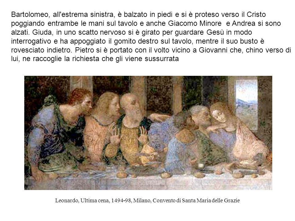 Leonardo, Ultima cena, 1494-98, Milano, Convento di Santa Maria delle Grazie Bartolomeo, all'estrema sinistra, è balzato in piedi e si è proteso verso