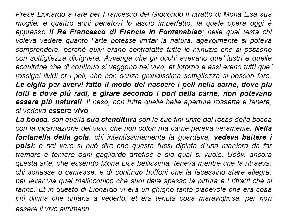 Prese Lionardo a fare per Francesco del Giocondo il ritratto di Mona Lisa sua moglie; e quattro anni penatovi lo lasciò imperfetto, la quale opera ogg