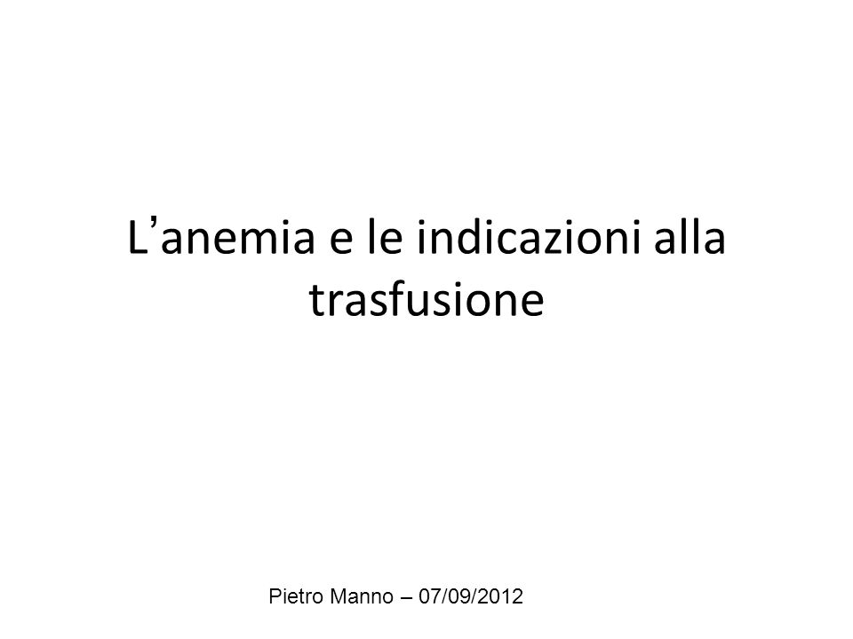 L'anemia e le indicazioni alla trasfusione Pietro Manno – 07/09/2012