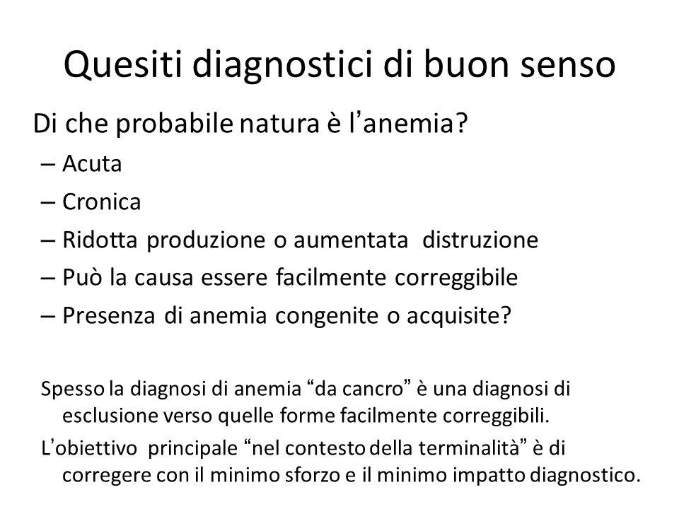 Quesiti diagnostici di buon senso Di che probabile natura è l'anemia? – Acuta – Cronica – Ridotta produzione o aumentata distruzione – Può la causa es