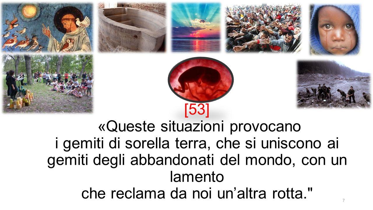 7 [53] «Queste situazioni provocano i gemiti di sorella terra, che si uniscono ai gemiti degli abbandonati del mondo, con un lamento che reclama da noi un'altra rotta.