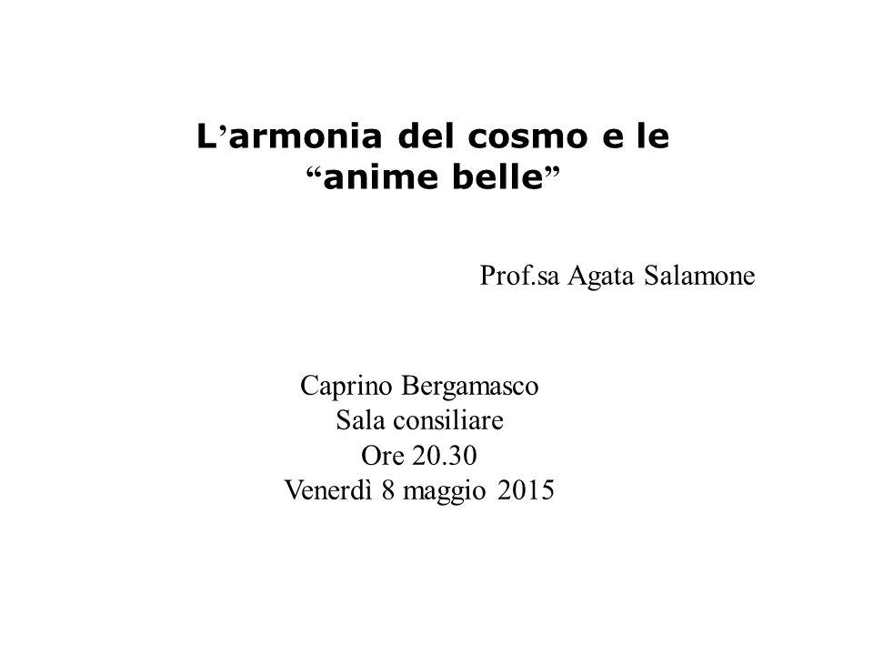 L ' armonia del cosmo e le anime belle Caprino Bergamasco Sala consiliare Ore 20.30 Venerdì 8 maggio 2015 Prof.sa Agata Salamone