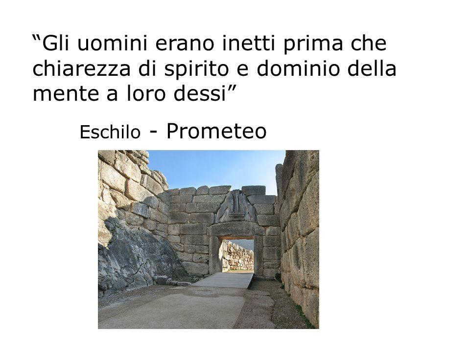 Gli uomini erano inetti prima che chiarezza di spirito e dominio della mente a loro dessi Eschilo - Prometeo
